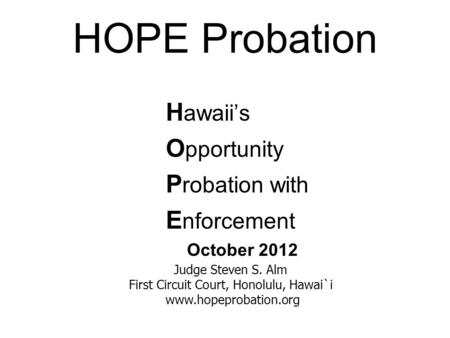 HOPE Probation H awaii's O pportunity P robation with E nforcement October 2012 Judge Steven S. Alm First Circuit Court, Honolulu, Hawai`i www.hopeprobation.org.