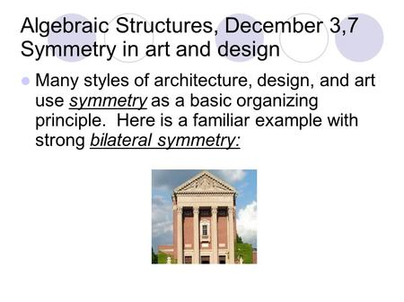 Algebraic Structures, December 3,7 Symmetry in art and design Many styles of architecture, design, and art use symmetry as a basic organizing principle.