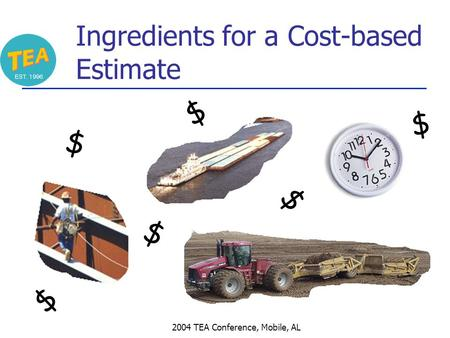 2004 TEA Conference, Mobile, AL Ingredients for a Cost-based Estimate $ $ $ $ $ $