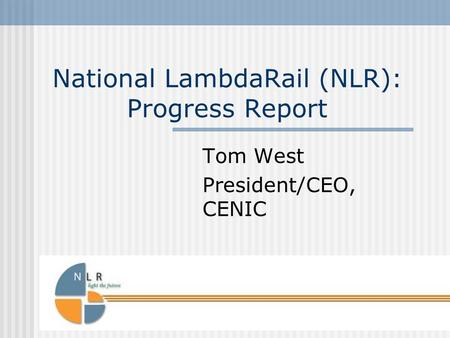 National LambdaRail (NLR): Progress Report Tom West President/CEO, CENIC.