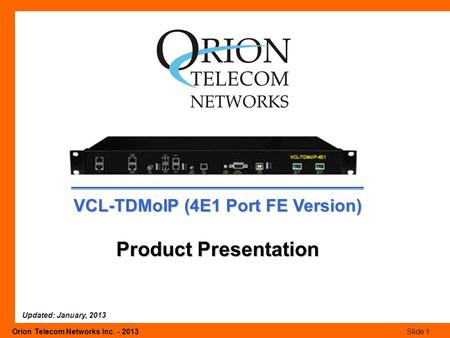 Orion Telecom Networks Inc. - 2013Slide 1 VCL-TDMoIP (4E1 Port FE Version) Product Presentation Updated: January, 2013.
