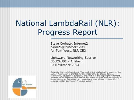 National LambdaRail (NLR): Progress Report Steve Corbató, Internet2 for Tom West, NLR CEO Lightwave Networking Session EDUCAUSE -
