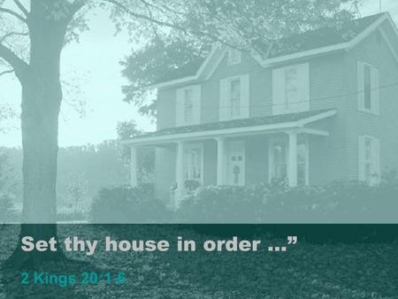 "Set thy house in order …"" 2 Kings 20:1-6 1. ""Set thy house in order"" Observations: Life Is Uncertain! Proverbs 27:1 Death is certain. Ecclesiastes 9:5,"
