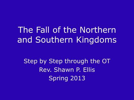 The Fall of the Northern and Southern Kingdoms Step by Step through the OT Rev. Shawn P. Ellis Spring 2013.