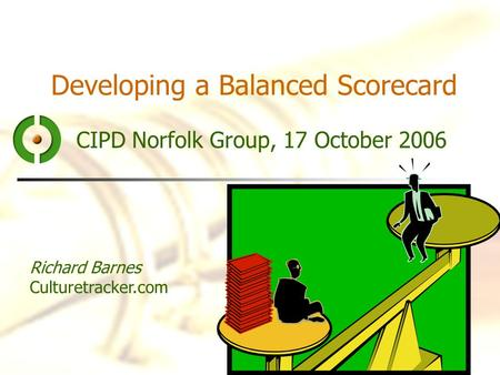 Developing a Balanced Scorecard CIPD Norfolk Group, 17 October 2006 Richard Barnes Culturetracker.com.