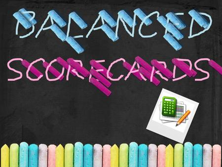 Objective Explain What is the Balanced Scorecard Describe the Three Generations of Balanced Scorecards Explain the Importance of Balanced Scorecard Describe.