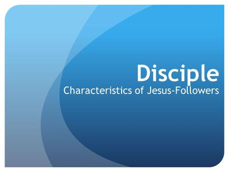 Disciple Characteristics of Jesus-Followers. Disciple-followers of Jesus 1.Becoming Jesus-Followers 2.Disciple (the Noun) – Characteristics 3.Disciple.