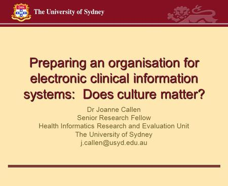 Preparing an organisation for electronic clinical information systems: Does culture matter? Dr Joanne Callen Senior Research Fellow Health Informatics.