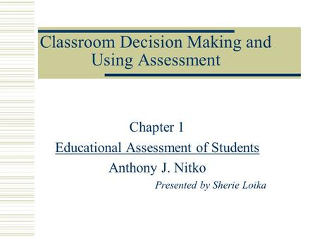 Classroom Decision Making and Using Assessment Chapter 1 Educational Assessment of Students Anthony J. Nitko Presented by Sherie Loika.