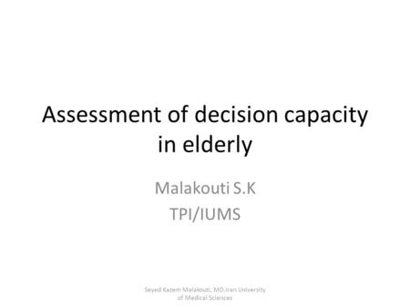 Assessment of decision capacity in elderly Malakouti S.K TPI/IUMS Seyed Kazem Malakouti, MD,Iran University of Medical Sciences.