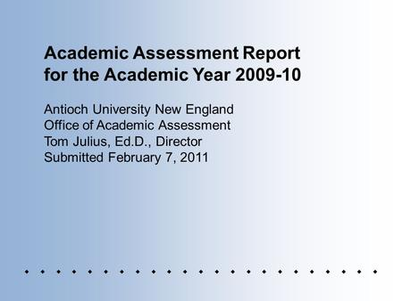 Academic Assessment Report for the Academic Year 2009-10 Antioch University New England Office of Academic Assessment Tom Julius, Ed.D., Director Submitted.