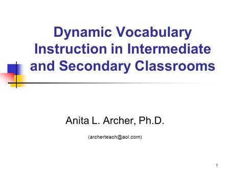 1 Dynamic Vocabulary Instruction in Intermediate and Secondary Classrooms Anita L. Archer, Ph.D.