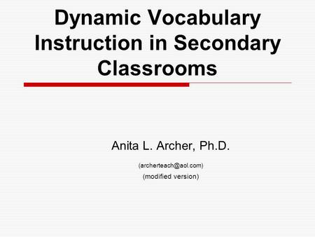 Dynamic Vocabulary Instruction in Secondary Classrooms Anita L. Archer, Ph.D. (modified version)