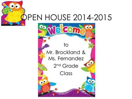 OPEN HOUSE 2014-2015 to Mr. Brockland & Ms. Fernandez 2 nd Grade Class.