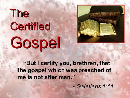 "The Certified Gospel ""But I certify you, brethren, that the gospel which was preached of me is not after man."" ~ Galatians 1:11 ""But I certify you, brethren,"
