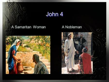 John 4 A Samaritan WomanA Nobleman. 4:43-54 So Jesus came again to Cana of Galilee where He had made the water wine. And there was a certain nobleman.