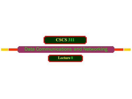 Data Communications and Networking CSCS 311 Lecture 8.