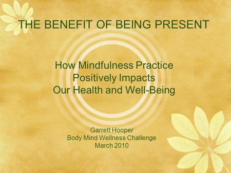 THE BENEFIT OF BEING PRESENT Garrett Hooper Body Mind Wellness Challenge March 2010 How Mindfulness Practice Positively Impacts Our Health and Well-Being.