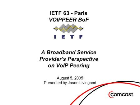 IETF 63 - Paris VOIPPEER BoF A Broadband Service Provider's Perspective on VoIP Peering August 5, 2005 Presented by Jason Livingood.
