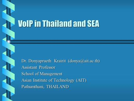 VoIP in Thailand and SEA Dr. Donyaprueth Krairit Assistant Professor School of Management Asian Institute of Technology (AIT) Pathumthani,