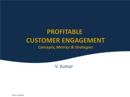 © Dr V.Kumar V. Kumar PROFITABLE CUSTOMER ENGAGEMENT Concepts, Metrics & Strategies.