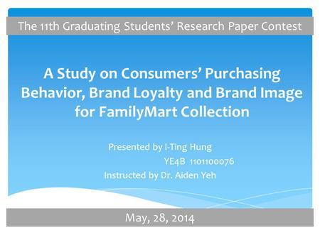 A Study on Consumers' Purchasing Behavior, Brand Loyalty and Brand Image for FamilyMart Collection Presented by I-Ting Hung YE4B 1101100076 Instructed.