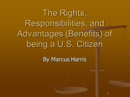 The Rights, Responsibilities, and Advantages (Benefits) of being a U.S. Citizen By Marcus Harris 1.