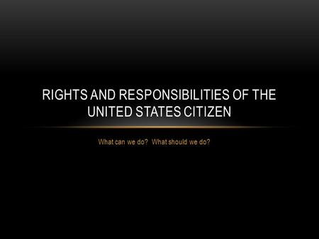 What can we do? What should we do? RIGHTS AND RESPONSIBILITIES OF THE UNITED STATES CITIZEN.