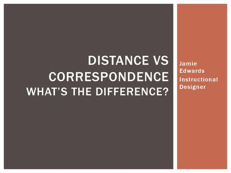 Jamie Edwards Instructional Designer DISTANCE VS CORRESPONDENCE WHAT'S THE DIFFERENCE?