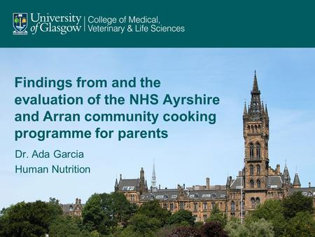 Findings from and the evaluation of the NHS Ayrshire and Arran community cooking programme for parents Dr. Ada Garcia Human Nutrition.
