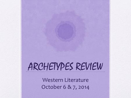 ARCHETYPES REVIEW Western Literature October 6 & 7, 2014.