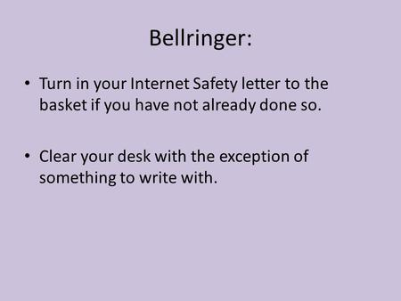 Bellringer: Turn in your Internet Safety letter to the basket if you have not already done so. Clear your desk with the exception of something to write.