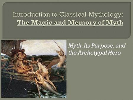 Myth, Its Purpose, and the Archetypal Hero.  Mythology can be defined as a collection or study of _____________. (very literal, huh?)