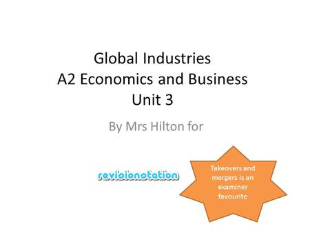 Global Industries A2 Economics and Business Unit 3 By Mrs Hilton for Takeovers and mergers is an examiner favourite.