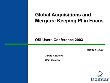 Global Acquisitions and Mergers: Keeping PI in Focus OSI Users Conference 2003 May 12-14, 2003 Jamie Andrews Stan Megraw.