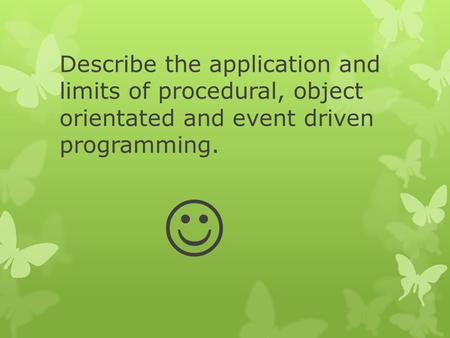 Describe the application and limits of procedural, object orientated and event driven programming. 