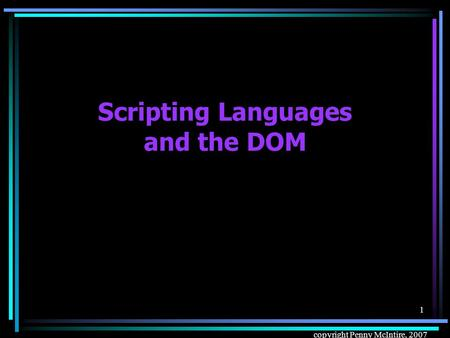 Copyright Penny McIntire, 2007 1 Scripting Languages and the DOM.