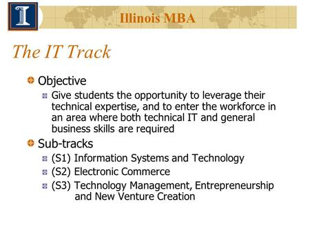 Illinois MBA The IT Track Objective Give students the opportunity to leverage their technical expertise, and to enter the workforce in an area where both.