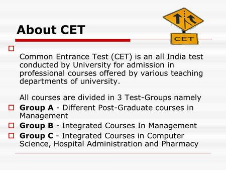 About CET  Common Entrance Test (CET) is an all India test conducted by University for admission in professional courses offered by various teaching departments.