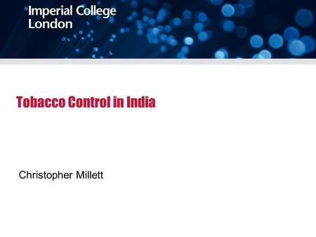 Tobacco Control in India Christopher Millett. 3 month sabbatical Welcome Trust Capacity Building grant between Consortia of UK universities and Public.