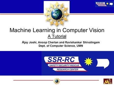 Machine Learning in Computer Vision A Tutorial A jay Joshi, Anoop Cherian and Ravishankar Shivalingam Dept. of Computer Science, UMN.