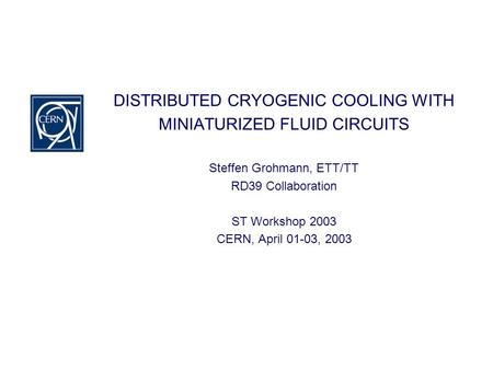 DISTRIBUTED CRYOGENIC COOLING WITH MINIATURIZED FLUID CIRCUITS Steffen Grohmann, ETT/TT RD39 Collaboration ST Workshop 2003 CERN, April 01-03, 2003.