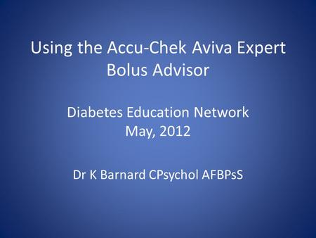 Using the Accu-Chek Aviva Expert Bolus Advisor Diabetes Education Network May, 2012 Dr K Barnard CPsychol AFBPsS.