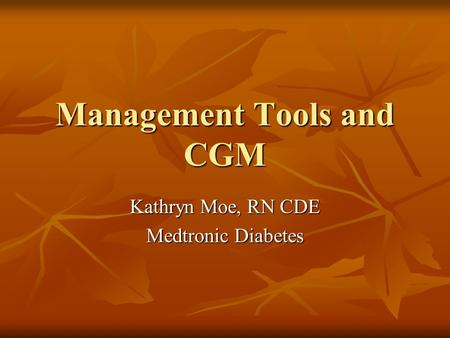 Management Tools and CGM Kathryn Moe, RN CDE Medtronic Diabetes.