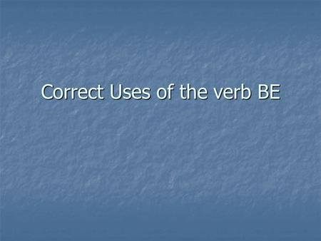 Correct Uses of the verb BE. In earlier lessons some irregular verbs were included. I'm sure you had no trouble with these because your ears know what.