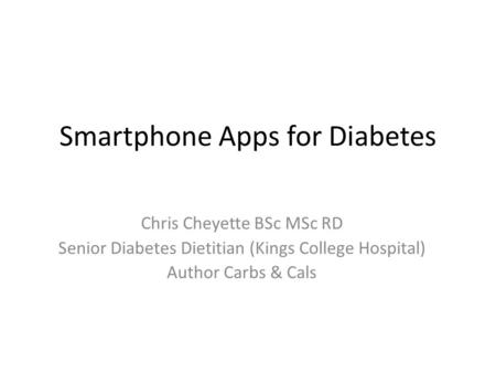 Smartphone Apps for Diabetes Chris Cheyette BSc MSc RD Senior Diabetes Dietitian (Kings College Hospital) Author Carbs & Cals.