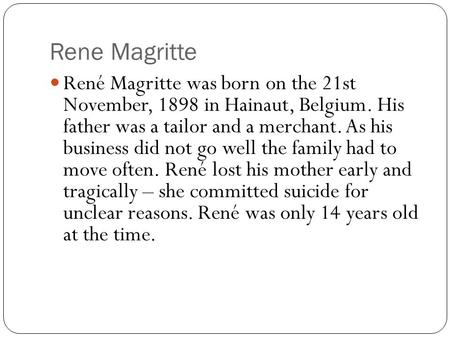 Rene Magritte René Magritte was born on the 21st November, 1898 in Hainaut, Belgium. His father was a tailor and a merchant. As his business did not go.