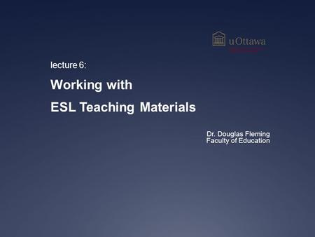 Lecture 6: Working with ESL Teaching Materials Dr. Douglas Fleming Faculty of Education.