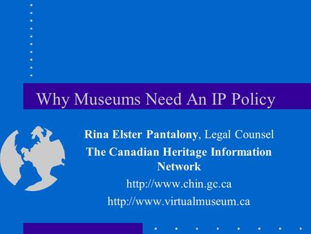 Why Museums Need An IP Policy Rina Elster Pantalony, Legal Counsel The Canadian Heritage Information Network