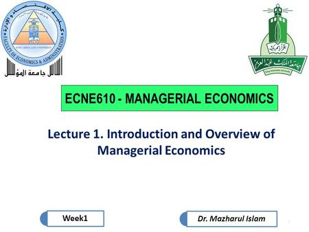 1 Week1 Dr. Mazharul Islam ECNE610 - MANAGERIAL ECONOMICS Lecture 1. Introduction and Overview of Managerial Economics.